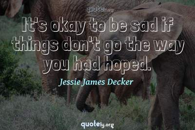 Photo Quote of It's okay to be sad if things don't go the way you had hoped.