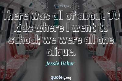 Photo Quote of There was all of about 30 kids where I went to school; we were all one clique.
