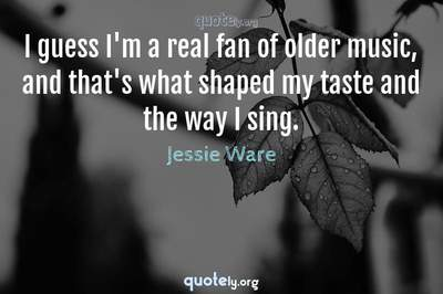 Photo Quote of I guess I'm a real fan of older music, and that's what shaped my taste and the way I sing.