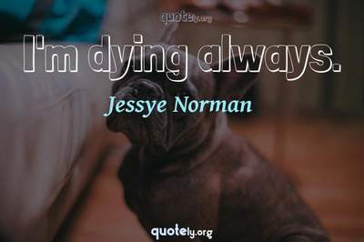 Photo Quote of I'm dying always.