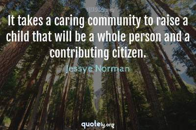 Photo Quote of It takes a caring community to raise a child that will be a whole person and a contributing citizen.