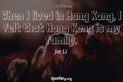 Photo Quote of When I lived in Hong Kong, I felt that Hong Kong is my family.
