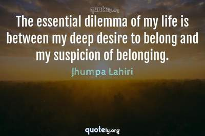 Photo Quote of The essential dilemma of my life is between my deep desire to belong and my suspicion of belonging.