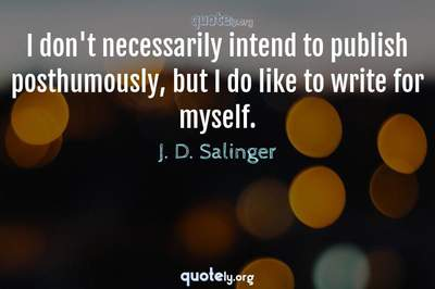 Photo Quote of I don't necessarily intend to publish posthumously, but I do like to write for myself.