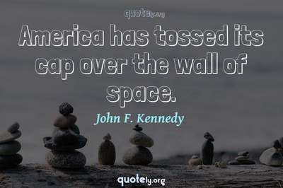 Photo Quote of America has tossed its cap over the wall of space.
