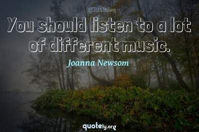 Photo Quote of You should listen to a lot of different music.