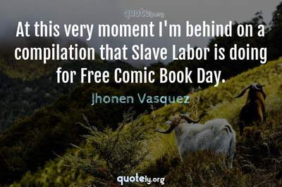 Photo Quote of At this very moment I'm behind on a compilation that Slave Labor is doing for Free Comic Book Day.