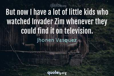 Photo Quote of But now I have a lot of little kids who watched Invader Zim whenever they could find it on television.