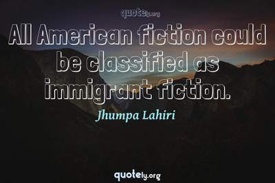 Photo Quote of All American fiction could be classified as immigrant fiction.