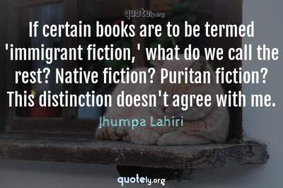 Photo Quote of If certain books are to be termed 'immigrant fiction,' what do we call the rest? Native fiction? Puritan fiction? This distinction doesn't agree with me.