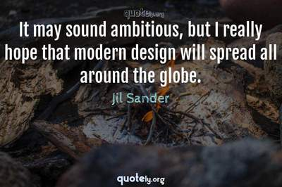 Photo Quote of It may sound ambitious, but I really hope that modern design will spread all around the globe.