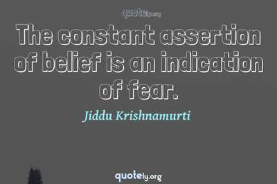 Photo Quote of The constant assertion of belief is an indication of fear.