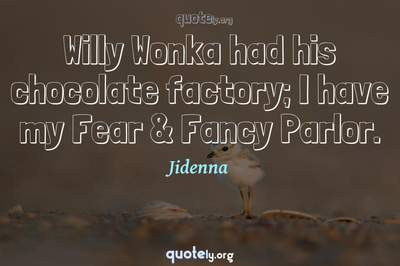 Photo Quote of Willy Wonka had his chocolate factory; I have my Fear & Fancy Parlor.