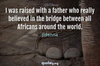 Photo Quote of I was raised with a father who really believed in the bridge between all Africans around the world.