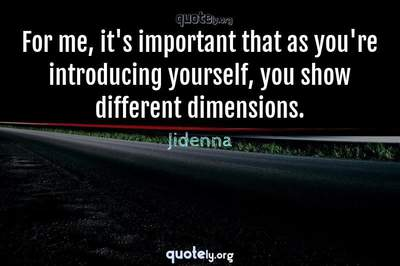 Photo Quote of For me, it's important that as you're introducing yourself, you show different dimensions.