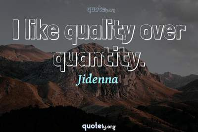 Photo Quote of I like quality over quantity.