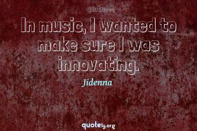 Photo Quote of In music, I wanted to make sure I was innovating.
