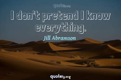 Photo Quote of I don't pretend I know everything.