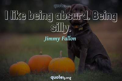 Photo Quote of I like being absurd. Being silly.