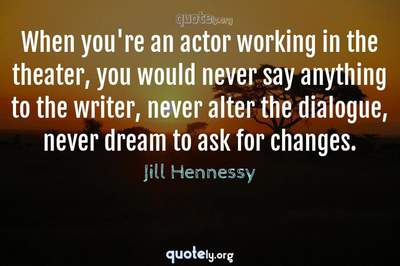 Photo Quote of When you're an actor working in the theater, you would never say anything to the writer, never alter the dialogue, never dream to ask for changes.
