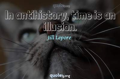 Photo Quote of In antihistory, time is an illusion.