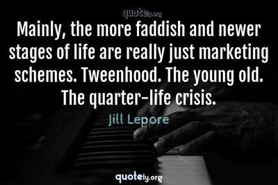 Photo Quote of Mainly, the more faddish and newer stages of life are really just marketing schemes. Tweenhood. The young old. The quarter-life crisis.