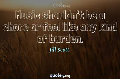 Photo Quote of Music shouldn't be a chore or feel like any kind of burden.