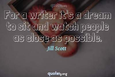 Photo Quote of For a writer it's a dream to sit and watch people as close as possible.
