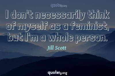 Photo Quote of I don't necessarily think of myself as a feminist, but I'm a whole person.