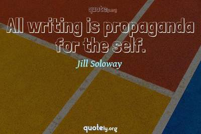 Photo Quote of All writing is propaganda for the self.