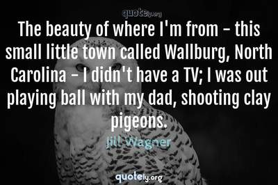 Photo Quote of The beauty of where I'm from - this small little town called Wallburg, North Carolina - I didn't have a TV; I was out playing ball with my dad, shooting clay pigeons.