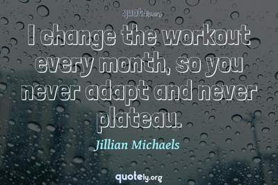 Photo Quote of I change the workout every month, so you never adapt and never plateau.