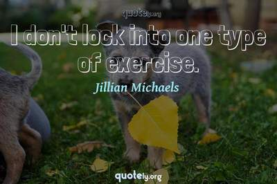 Photo Quote of I don't lock into one type of exercise.