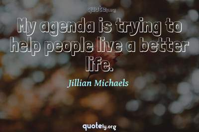 Photo Quote of My agenda is trying to help people live a better life.