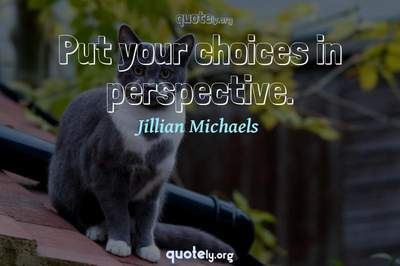 Photo Quote of Put your choices in perspective.