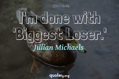 Photo Quote of I'm done with 'Biggest Loser.'