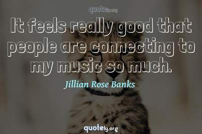 Photo Quote of It feels really good that people are connecting to my music so much.
