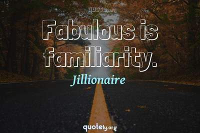 Photo Quote of Fabulous is familiarity.