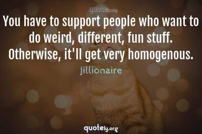 Photo Quote of You have to support people who want to do weird, different, fun stuff. Otherwise, it'll get very homogenous.