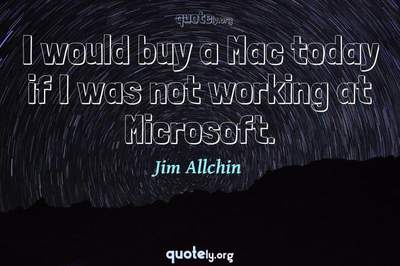 Photo Quote of I would buy a Mac today if I was not working at Microsoft.