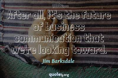 Photo Quote of After all, it's the future of business communication that we're looking toward.