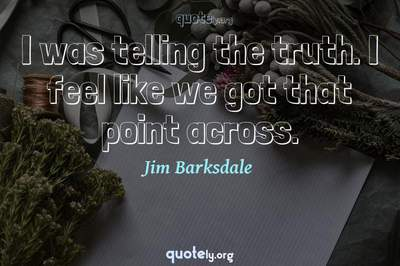 Photo Quote of I was telling the truth. I feel like we got that point across.