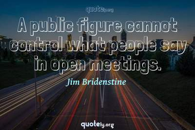 Photo Quote of A public figure cannot control what people say in open meetings.
