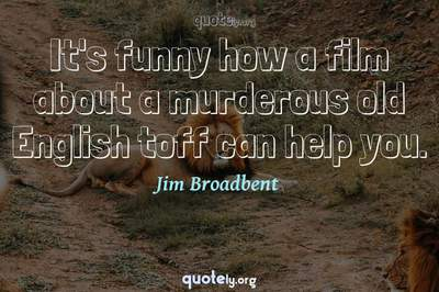 Photo Quote of It's funny how a film about a murderous old English toff can help you.