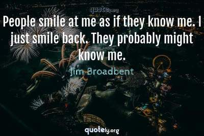 Photo Quote of People smile at me as if they know me. I just smile back. They probably might know me.