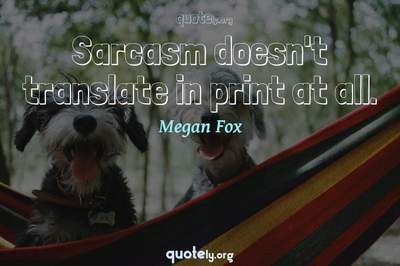 Photo Quote of Sarcasm doesn't translate in print at all.