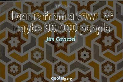 Photo Quote of I came from a town of maybe 30,000 people.