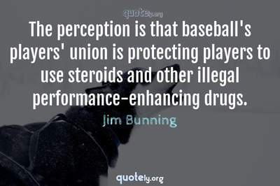 Photo Quote of The perception is that baseball's players' union is protecting players to use steroids and other illegal performance-enhancing drugs.