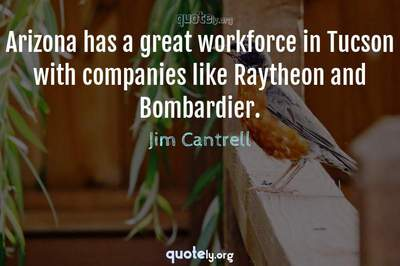 Photo Quote of Arizona has a great workforce in Tucson with companies like Raytheon and Bombardier.