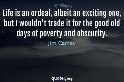 Photo Quote of Life is an ordeal, albeit an exciting one, but I wouldn't trade it for the good old days of poverty and obscurity.